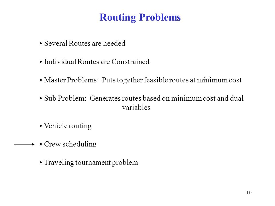 10 Routing Problems Several Routes are needed Individual Routes are Constrained Master Problems: Puts together feasible routes at minimum cost Sub Problem: Generates routes based on minimum cost and dual variables Vehicle routing Crew scheduling Traveling tournament problem
