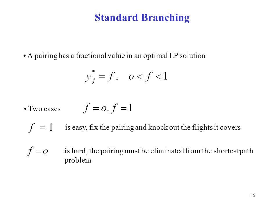 16 Standard Branching A pairing has a fractional value in an optimal LP solution Two cases is easy, fix the pairing and knock out the flights it covers is hard, the pairing must be eliminated from the shortest path problem