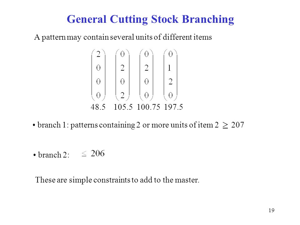 19 General Cutting Stock Branching A pattern may contain several units of different items 48.5 105.5 100.75 197.5 branch 1: patterns containing 2 or more units of item 2 207 branch 2: These are simple constraints to add to the master.