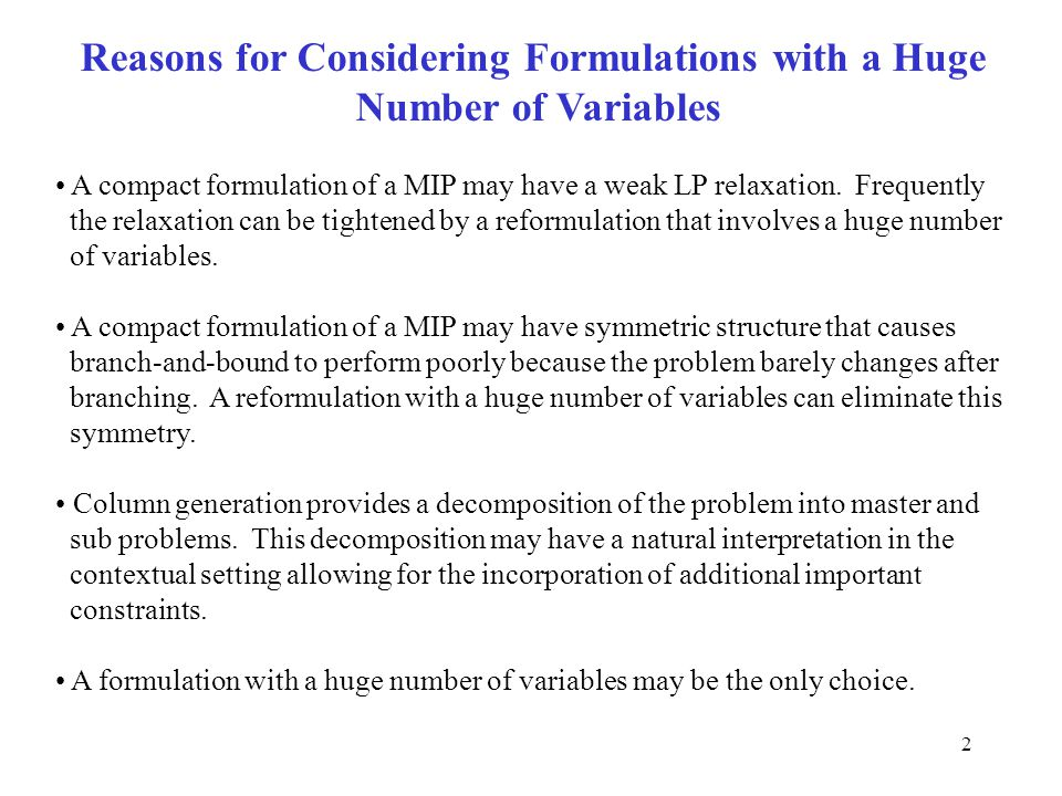 2 Reasons for Considering Formulations with a Huge Number of Variables A compact formulation of a MIP may have a weak LP relaxation.