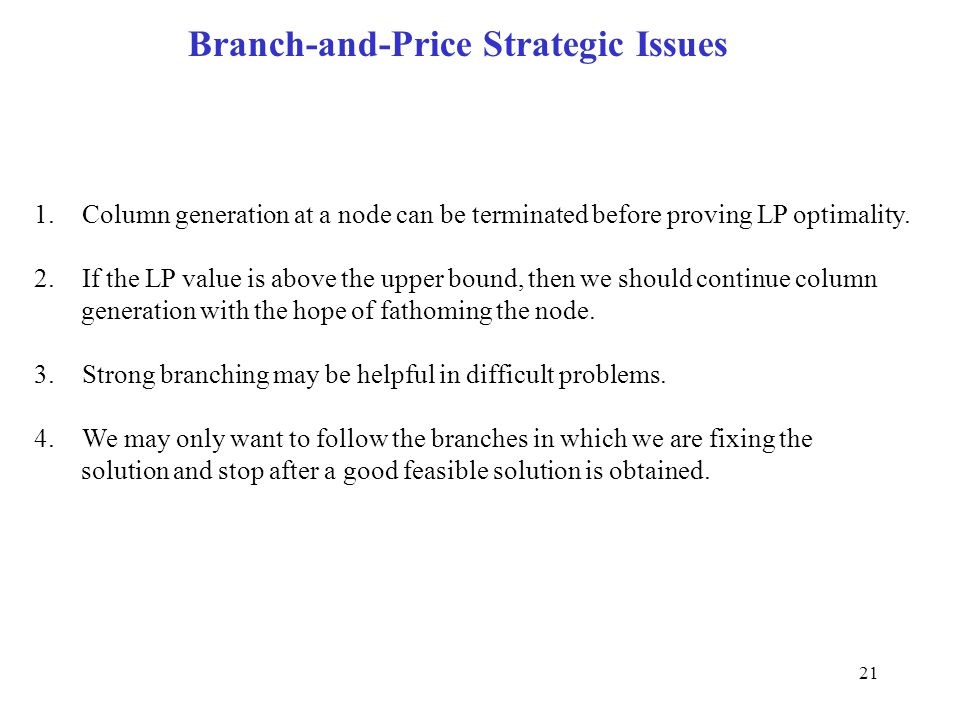 21 Branch-and-Price Strategic Issues 1.Column generation at a node can be terminated before proving LP optimality.