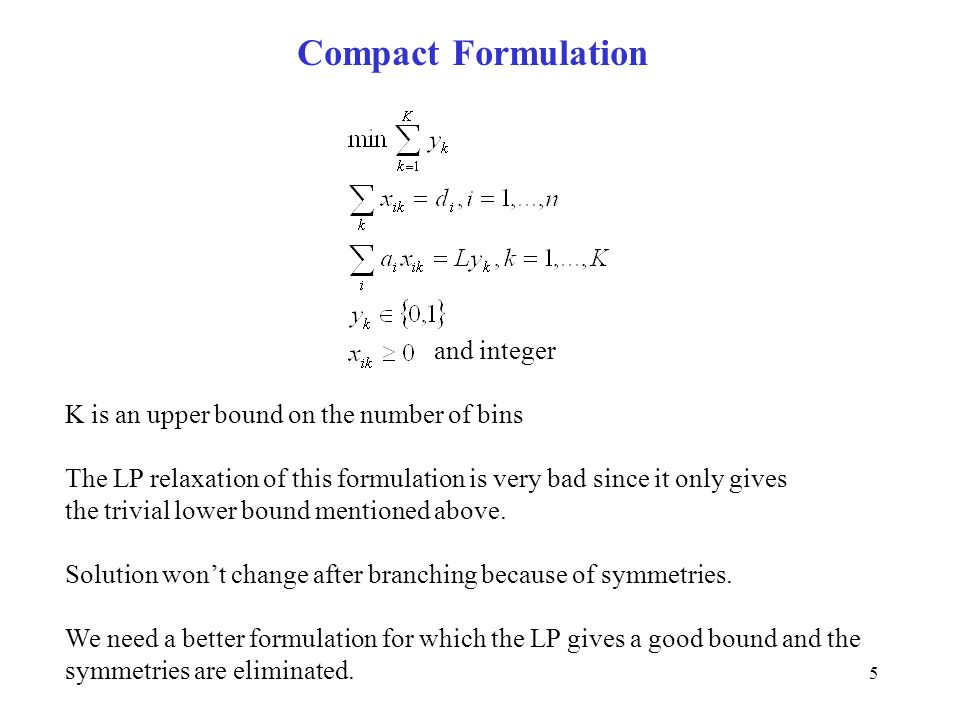5 Compact Formulation and integer K is an upper bound on the number of bins The LP relaxation of this formulation is very bad since it only gives the trivial lower bound mentioned above.