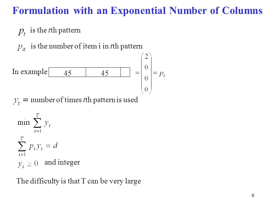 6 Formulation with an Exponential Number of Columns is the tth pattern is the number of item i in tth pattern In example 45 number of times tth pattern is used and integer The difficulty is that T can be very large