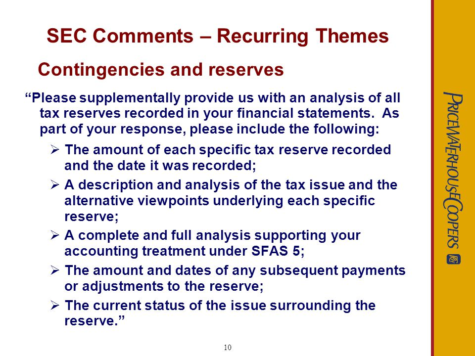 10 SEC Comments – Recurring Themes Please supplementally provide us with an analysis of all tax reserves recorded in your financial statements.