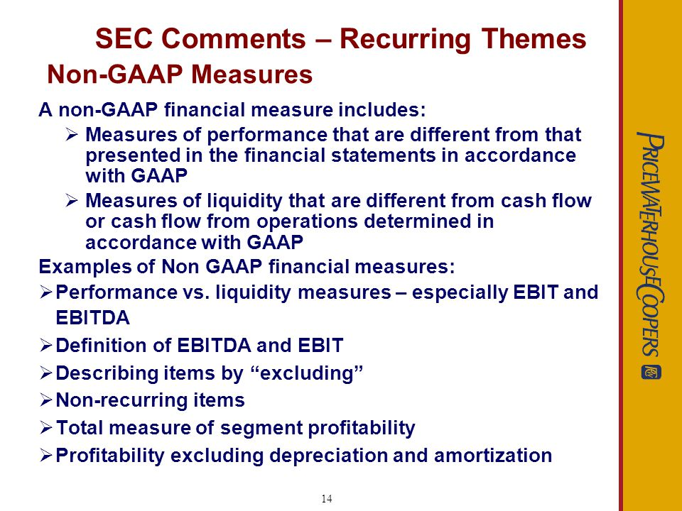 14 Non-GAAP Measures A non-GAAP financial measure includes: Measures of performance that are different from that presented in the financial statements in accordance with GAAP Measures of liquidity that are different from cash flow or cash flow from operations determined in accordance with GAAP Examples of Non GAAP financial measures: Performance vs.