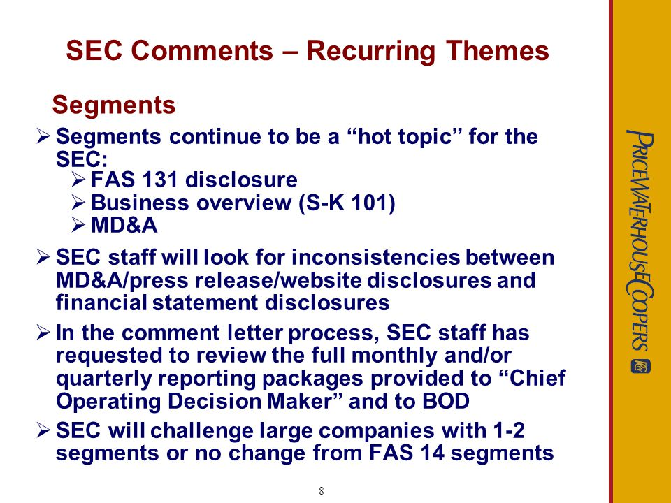 8 SEC Comments – Recurring Themes Segments continue to be a hot topic for the SEC: FAS 131 disclosure Business overview (S-K 101) MD&A SEC staff will look for inconsistencies between MD&A/press release/website disclosures and financial statement disclosures In the comment letter process, SEC staff has requested to review the full monthly and/or quarterly reporting packages provided to Chief Operating Decision Maker and to BOD SEC will challenge large companies with 1-2 segments or no change from FAS 14 segments Segments
