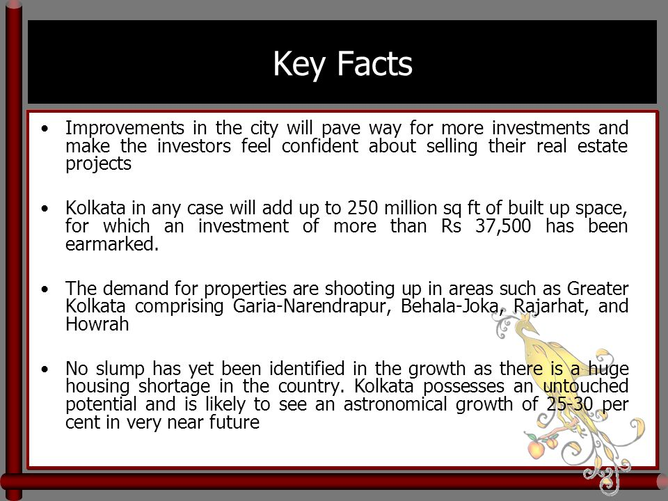 Key Facts Improvements in the city will pave way for more investments and make the investors feel confident about selling their real estate projects Kolkata in any case will add up to 250 million sq ft of built up space, for which an investment of more than Rs 37,500 has been earmarked.
