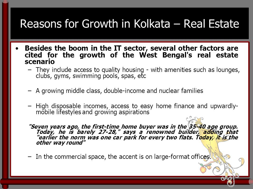 Reasons for Growth in Kolkata – Real Estate Besides the boom in the IT sector, several other factors are cited for the growth of the West Bengal s real estate scenario –They include access to quality housing - with amenities such as lounges, clubs, gyms, swimming pools, spas, etc –A growing middle class, double-income and nuclear families –High disposable incomes, access to easy home finance and upwardly- mobile lifestyles and growing aspirations Seven years ago, the first-time home buyer was in the 35-40 age group.