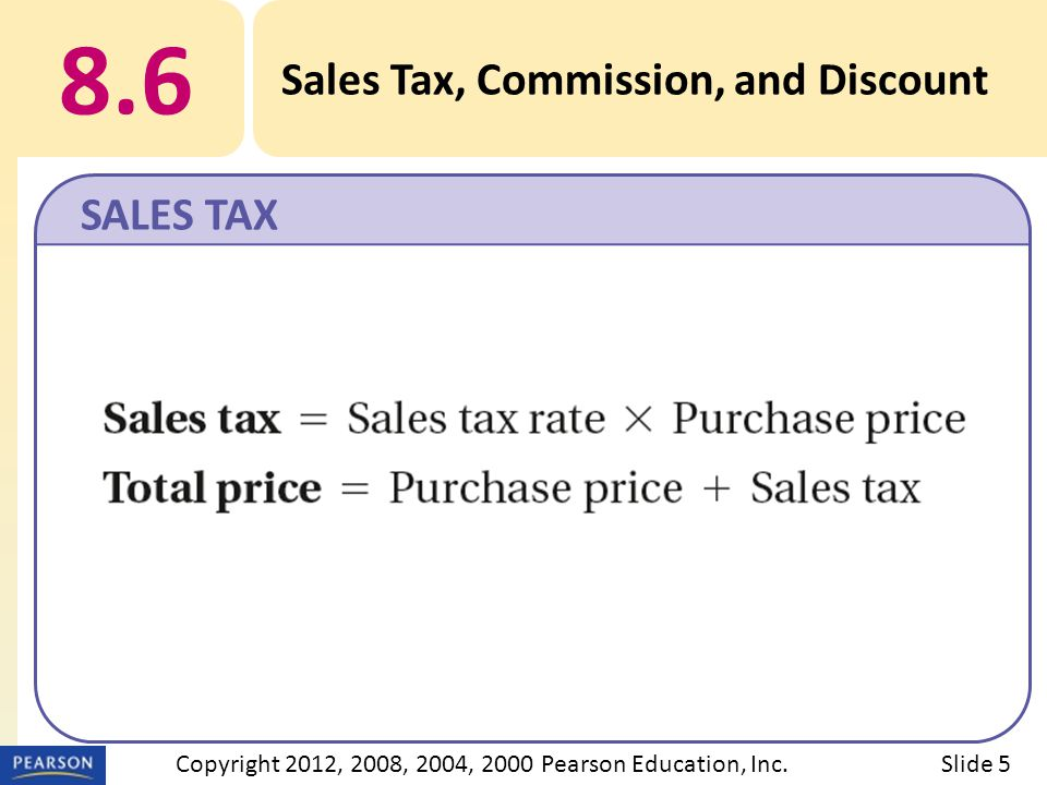 8.6 Sales Tax, Commission, and Discount SALES TAX Slide 5Copyright 2012, 2008, 2004, 2000 Pearson Education, Inc.