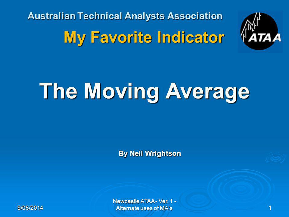 Australian Technical Analysts Association My Favorite Indicator The Moving Average By Neil Wrightson 9/06/20141 Newcastle ATAA - Ver.