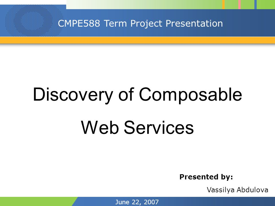 June 22, 2007 CMPE588 Term Project Presentation Discovery of Composable Web Services Presented by: Vassilya Abdulova