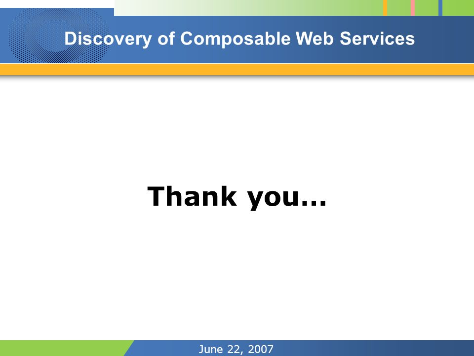 June 22, 2007 Thank you… Discovery of Composable Web Services