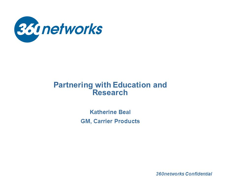 Partnering with Education and Research Katherine Beal GM, Carrier Products 360networks Confidential