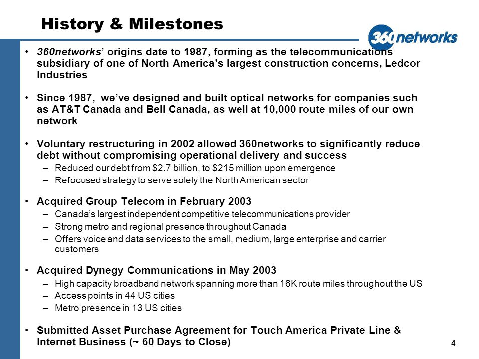 4 History & Milestones 360networks origins date to 1987, forming as the telecommunications subsidiary of one of North Americas largest construction concerns, Ledcor Industries Since 1987, weve designed and built optical networks for companies such as AT&T Canada and Bell Canada, as well at 10,000 route miles of our own network Voluntary restructuring in 2002 allowed 360networks to significantly reduce debt without compromising operational delivery and success –Reduced our debt from $2.7 billion, to $215 million upon emergence –Refocused strategy to serve solely the North American sector Acquired Group Telecom in February 2003 –Canadas largest independent competitive telecommunications provider –Strong metro and regional presence throughout Canada –Offers voice and data services to the small, medium, large enterprise and carrier customers Acquired Dynegy Communications in May 2003 –High capacity broadband network spanning more than 16K route miles throughout the US –Access points in 44 US cities –Metro presence in 13 US cities Submitted Asset Purchase Agreement for Touch America Private Line & Internet Business (~ 60 Days to Close)