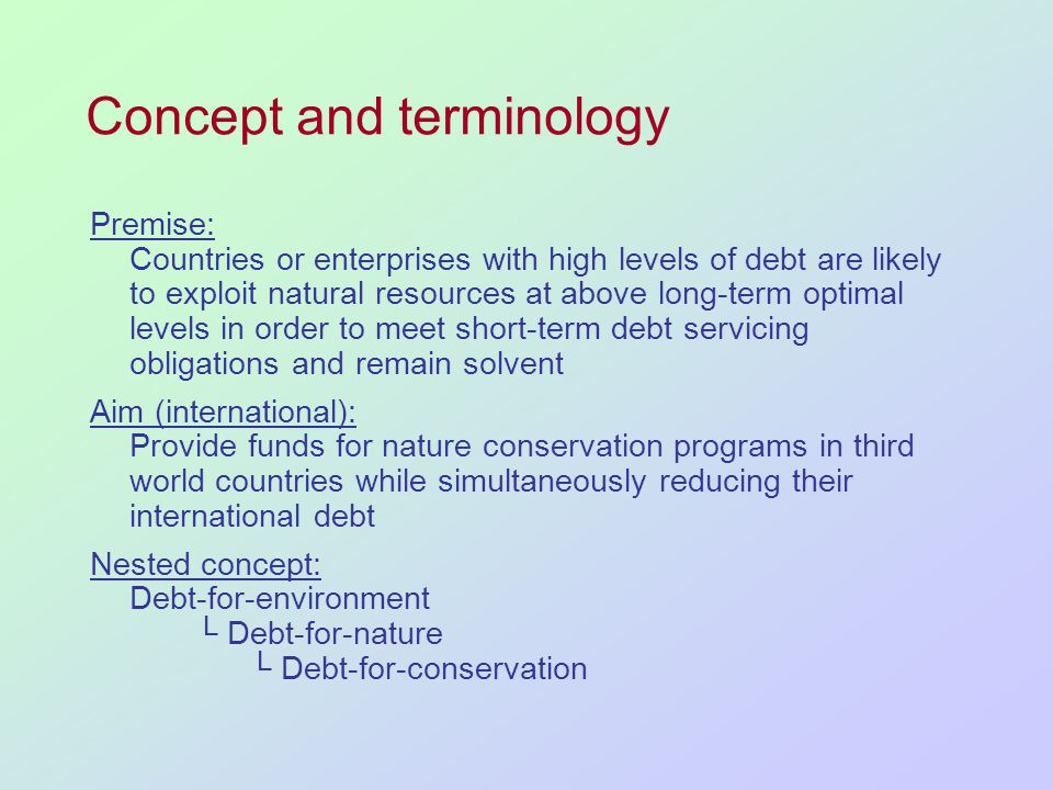 Concept and terminology Premise: Countries or enterprises with high levels of debt are likely to exploit natural resources at above long-term optimal levels in order to meet short-term debt servicing obligations and remain solvent Aim (international): Provide funds for nature conservation programs in third world countries while simultaneously reducing their international debt Nested concept: Debt-for-environment Debt-for-nature Debt-for-conservation