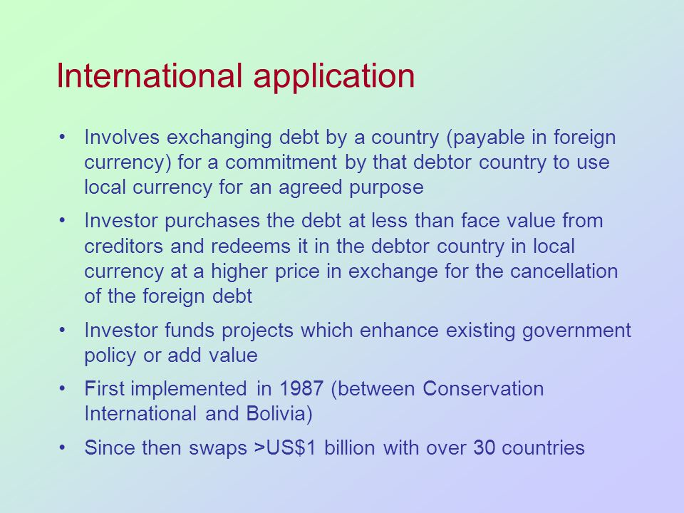 International application Involves exchanging debt by a country (payable in foreign currency) for a commitment by that debtor country to use local currency for an agreed purpose Investor purchases the debt at less than face value from creditors and redeems it in the debtor country in local currency at a higher price in exchange for the cancellation of the foreign debt Investor funds projects which enhance existing government policy or add value First implemented in 1987 (between Conservation International and Bolivia) Since then swaps >US$1 billion with over 30 countries