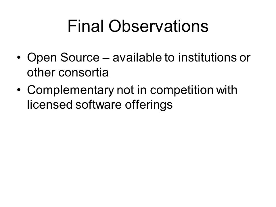 Final Observations Open Source – available to institutions or other consortia Complementary not in competition with licensed software offerings