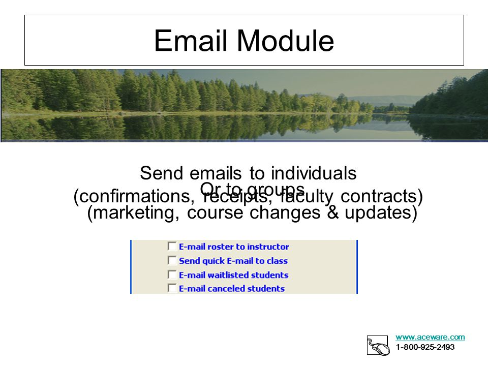 Email Module www.aceware.com 1-800-925-2493 Send emails to individuals (confirmations, receipts, faculty contracts) Or to groups (marketing, course changes & updates)