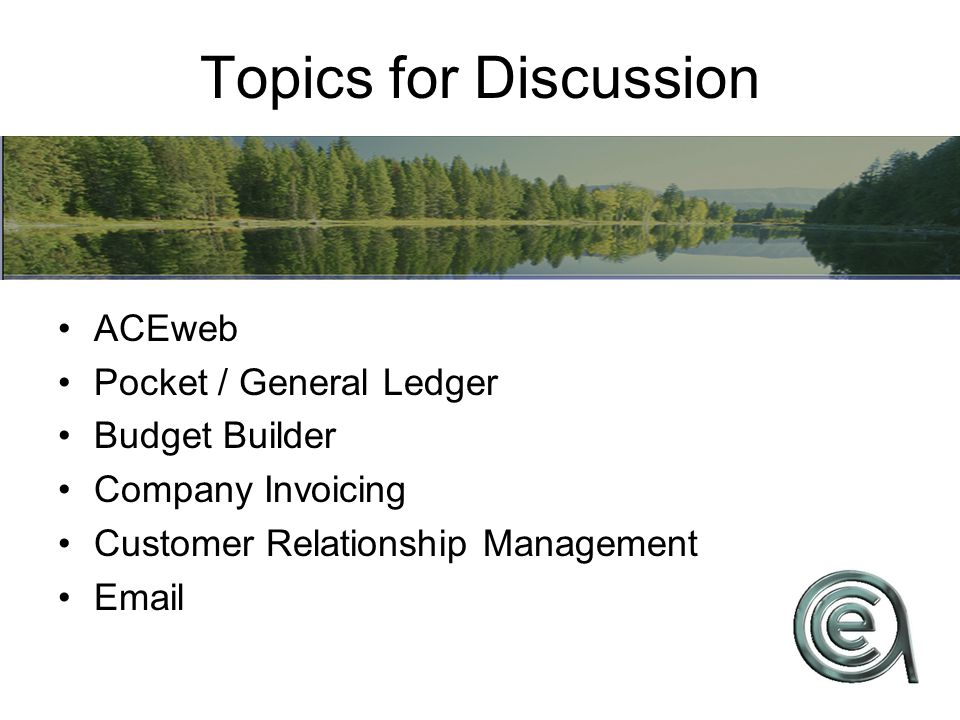 Topics for Discussion ACEweb Pocket / General Ledger Budget Builder Company Invoicing Customer Relationship Management Email
