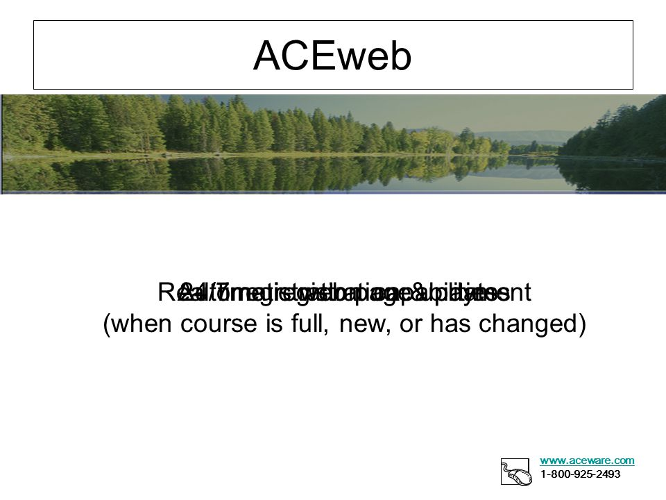 ACEweb www.aceware.com 1-800-925-2493 24/7 registration capabilities Real time registration & payment Automatic web page updates (when course is full, new, or has changed)