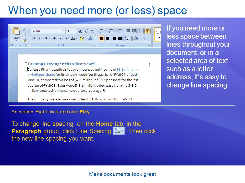 Make documents look great When you need more (or less) space If you need more or less space between lines throughout your document, or in a selected area of text such as a letter address, its easy to change line spacing.
