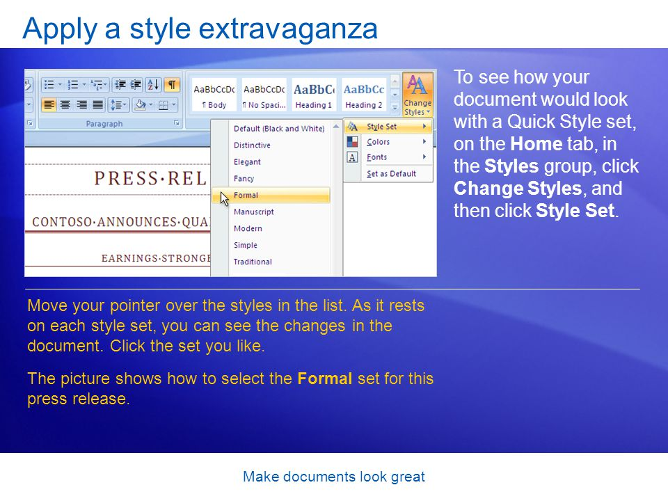 Make documents look great Apply a style extravaganza To see how your document would look with a Quick Style set, on the Home tab, in the Styles group, click Change Styles, and then click Style Set.