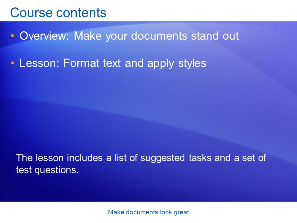 Make documents look great Course contents Overview: Make your documents stand out Lesson: Format text and apply styles The lesson includes a list of suggested tasks and a set of test questions.
