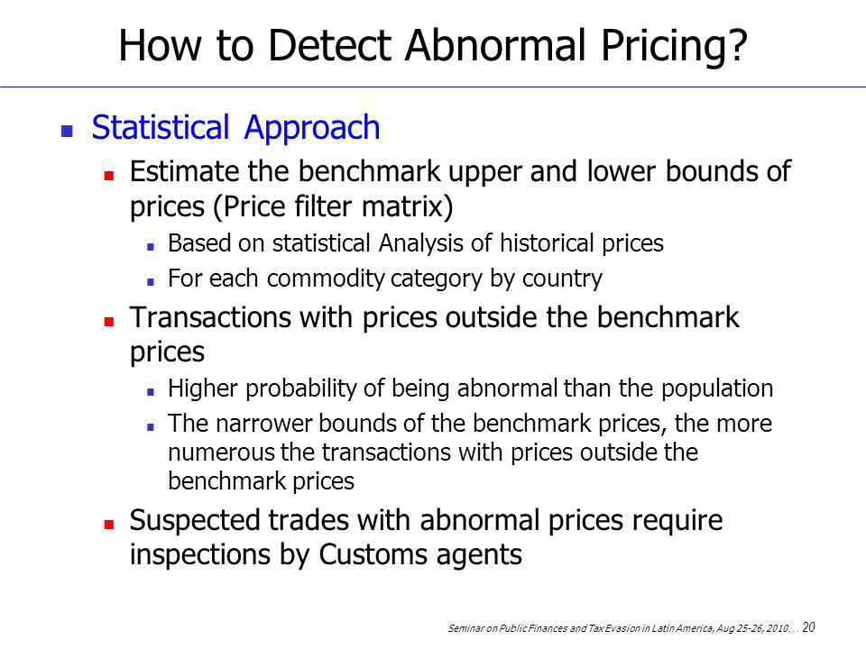 Seminar on Public Finances and Tax Evasion in Latin America, Aug 25-26, 2010 … 20 How to Detect Abnormal Pricing.