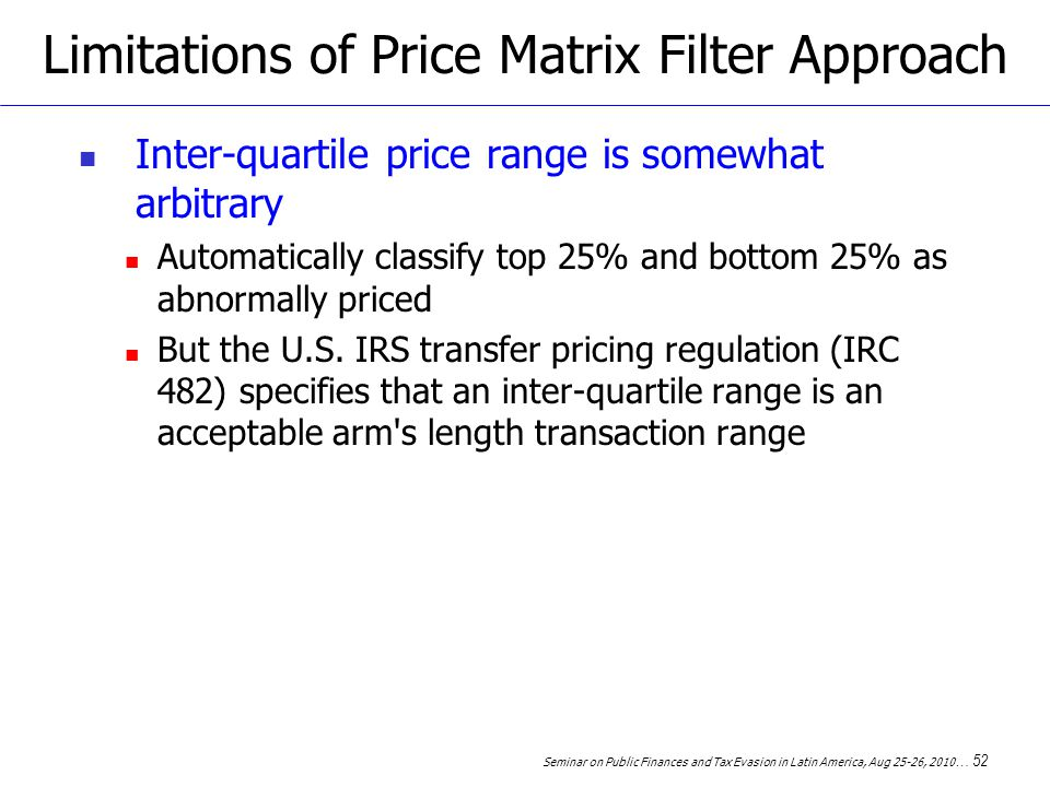 Seminar on Public Finances and Tax Evasion in Latin America, Aug 25-26, 2010 … 52 Limitations of Price Matrix Filter Approach Inter-quartile price range is somewhat arbitrary Automatically classify top 25% and bottom 25% as abnormally priced But the U.S.
