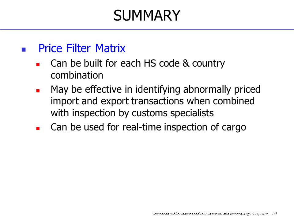 Seminar on Public Finances and Tax Evasion in Latin America, Aug 25-26, 2010 … 59 SUMMARY Price Filter Matrix Can be built for each HS code & country combination May be effective in identifying abnormally priced import and export transactions when combined with inspection by customs specialists Can be used for real-time inspection of cargo