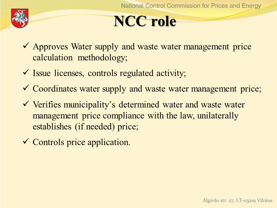 NCC role Approves Water supply and waste water management price calculation methodology; Issue licenses, controls regulated activity; Coordinates water supply and waste water management price; Verifies municipalitys determined water and waste water management price compliance with the law, unilaterally establishes (if needed) price; Controls price application.