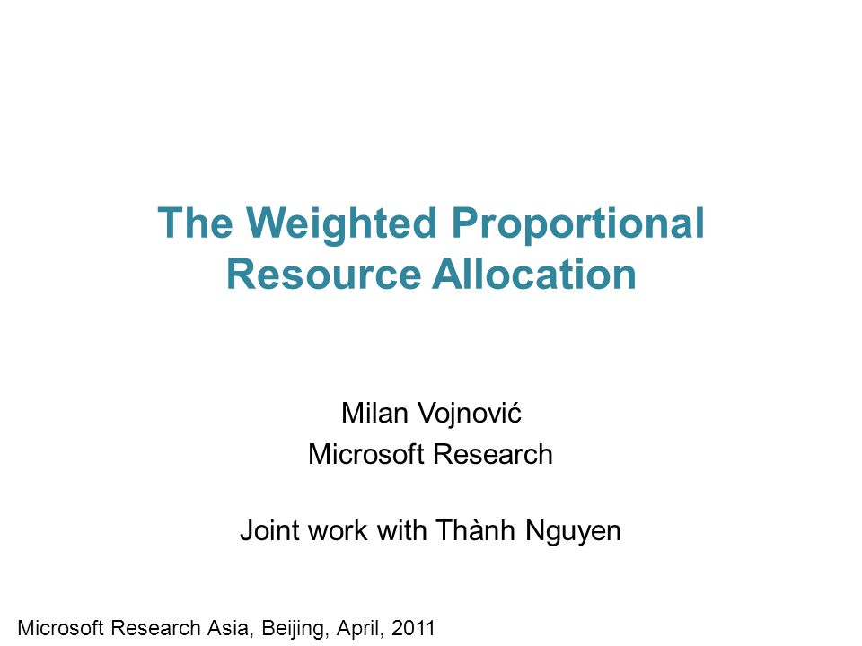 The Weighted Proportional Resource Allocation Milan Vojnović Microsoft Research Joint work with Thành Nguyen Microsoft Research Asia, Beijing, April, 2011