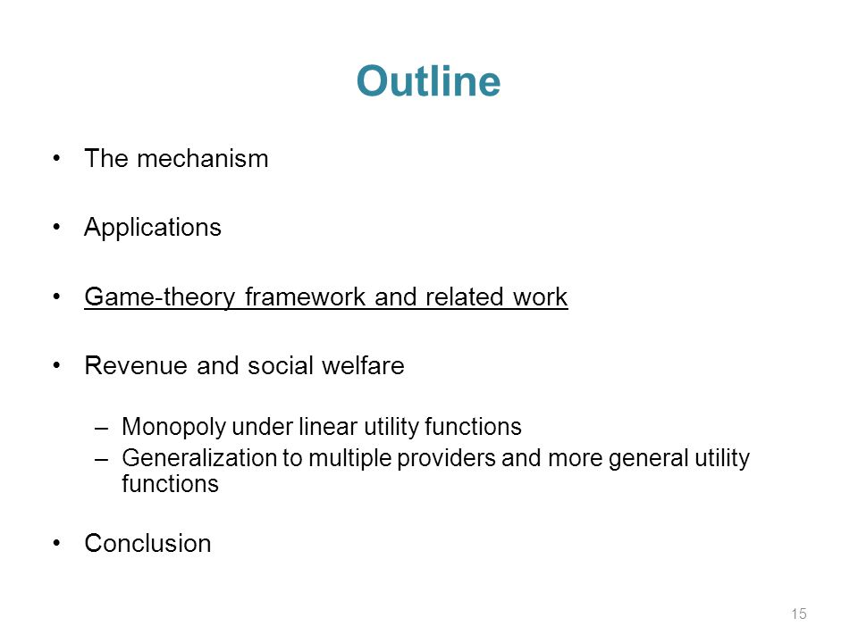 Outline The mechanism Applications Game-theory framework and related work Revenue and social welfare –Monopoly under linear utility functions –Generalization to multiple providers and more general utility functions Conclusion 15