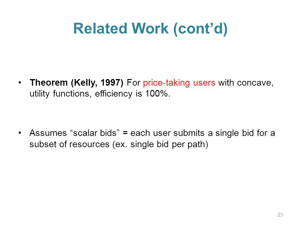 Related Work (contd) Theorem (Kelly, 1997) For price-taking users with concave, utility functions, efficiency is 100%.