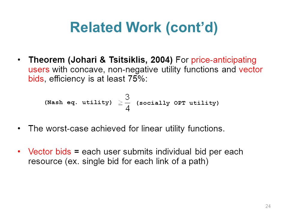 Related Work (contd) Theorem (Johari & Tsitsiklis, 2004) For price-anticipating users with concave, non-negative utility functions and vector bids, efficiency is at least 75%: The worst-case achieved for linear utility functions.