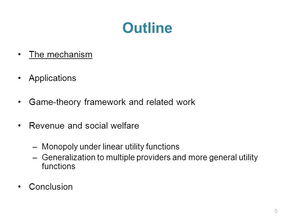 Outline The mechanism Applications Game-theory framework and related work Revenue and social welfare –Monopoly under linear utility functions –Generalization to multiple providers and more general utility functions Conclusion 5
