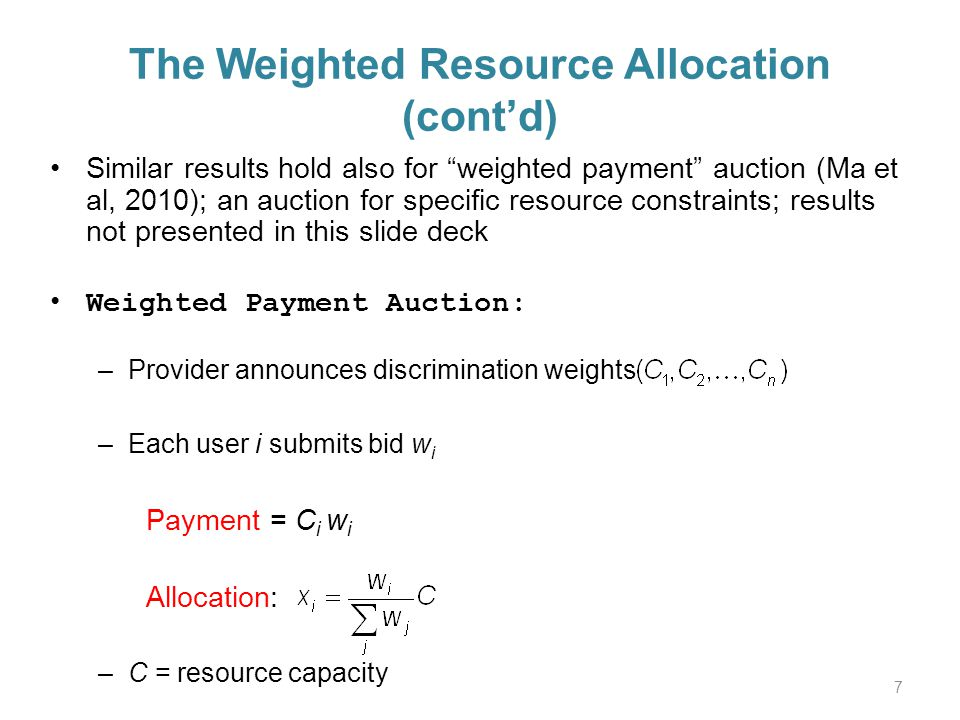 The Weighted Resource Allocation (contd) Similar results hold also for weighted payment auction (Ma et al, 2010); an auction for specific resource constraints; results not presented in this slide deck Weighted Payment Auction: –Provider announces discrimination weights –Each user i submits bid w i Payment = C i w i Allocation: –C = resource capacity 7