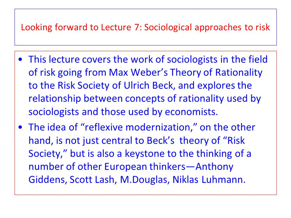 Looking forward to Lecture 7: Sociological approaches to risk This lecture covers the work of sociologists in the field of risk going from Max Webers Theory of Rationality to the Risk Society of Ulrich Beck, and explores the relationship between concepts of rationality used by sociologists and those used by economists.