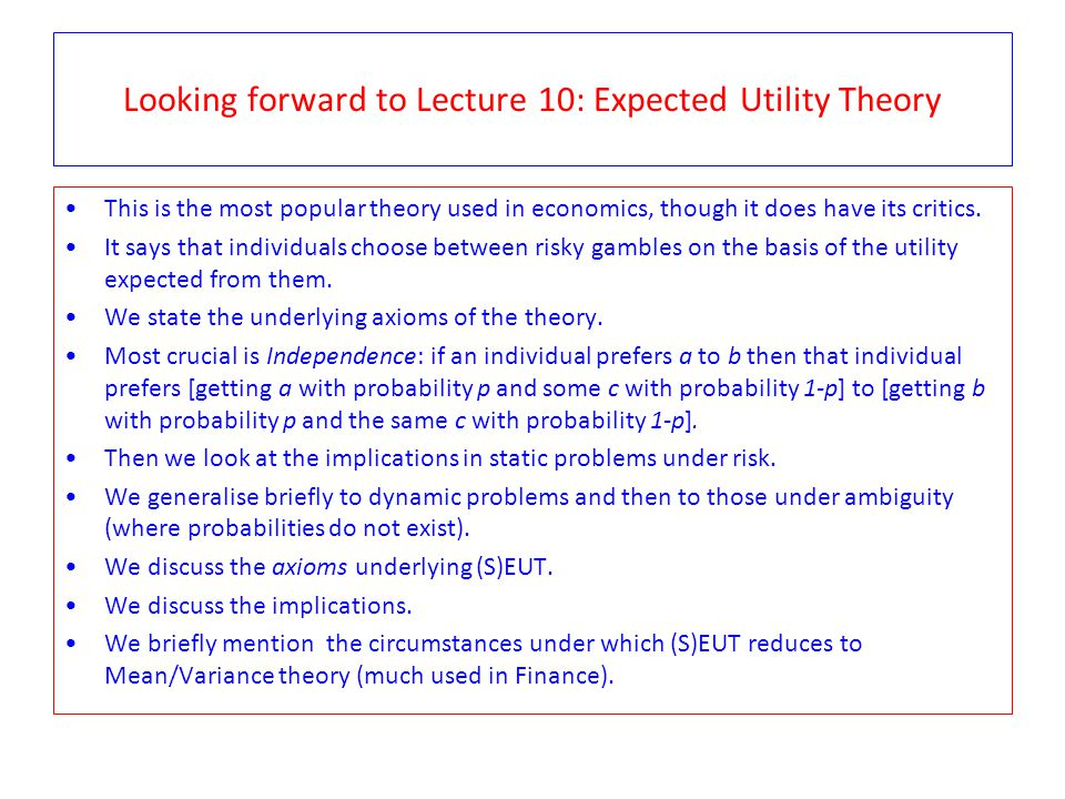 Looking forward to Lecture 10: Expected Utility Theory This is the most popular theory used in economics, though it does have its critics.
