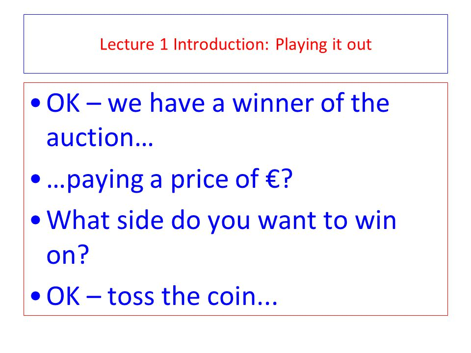 Lecture 1 Introduction: Playing it out OK – we have a winner of the auction… …paying a price of .