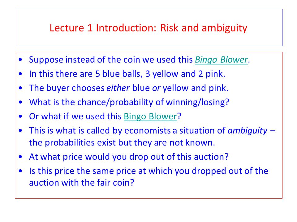 Lecture 1 Introduction: Risk and ambiguity Suppose instead of the coin we used this Bingo Blower.Bingo Blower In this there are 5 blue balls, 3 yellow and 2 pink.