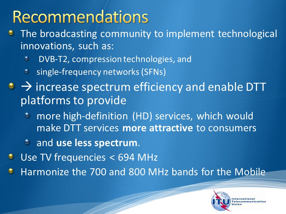 The broadcasting community to implement technological innovations, such as: DVB-T2, compression technologies, and single-frequency networks (SFNs) increase spectrum efficiency and enable DTT platforms to provide more high-definition (HD) services, which would make DTT services more attractive to consumers and use less spectrum.