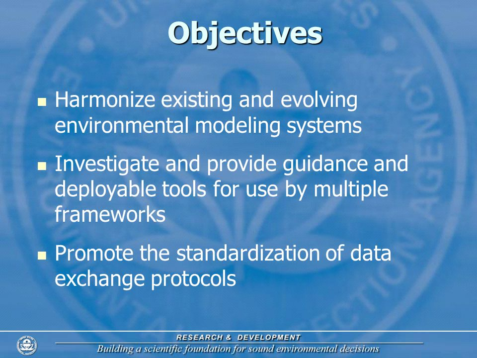 3 Objectives Harmonize existing and evolving environmental modeling systems Investigate and provide guidance and deployable tools for use by multiple frameworks Promote the standardization of data exchange protocols