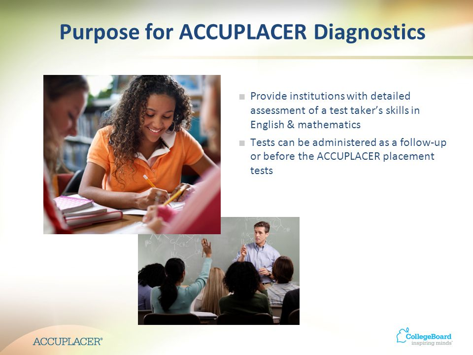 Purpose for ACCUPLACER Diagnostics Provide institutions with detailed assessment of a test takers skills in English & mathematics Tests can be administered as a follow-up or before the ACCUPLACER placement tests