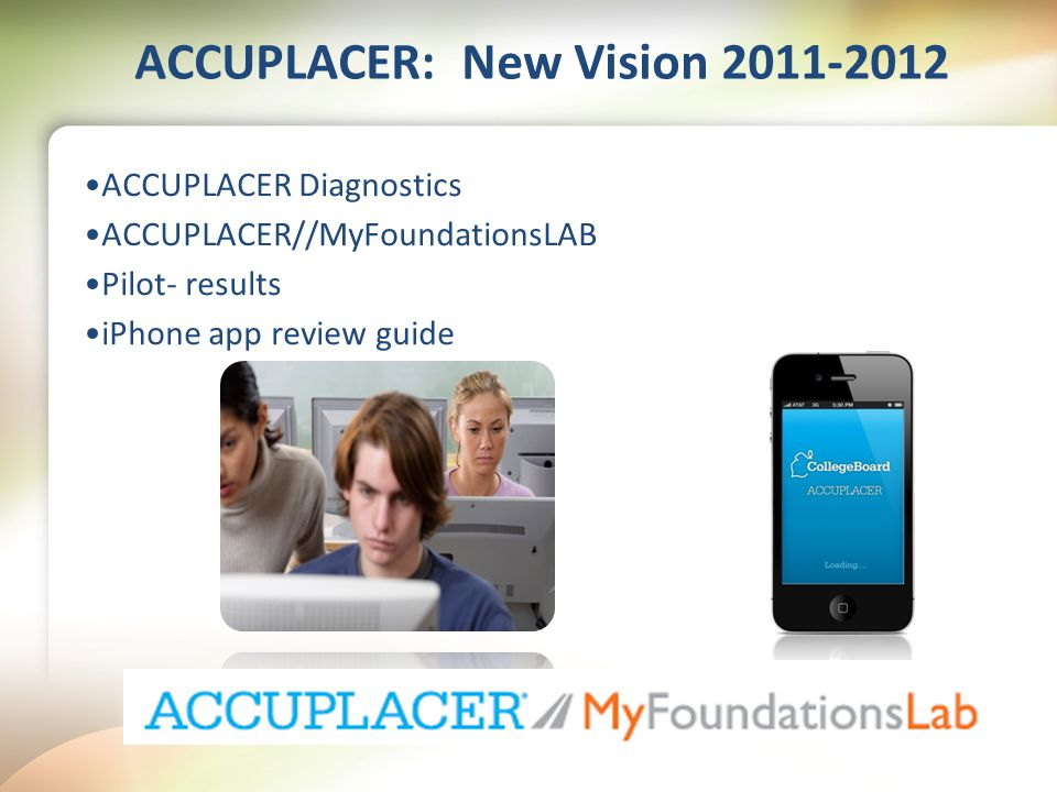 ACCUPLACER: New Vision 2011-2012 ACCUPLACER Diagnostics ACCUPLACER//MyFoundationsLAB Pilot- results iPhone app review guide