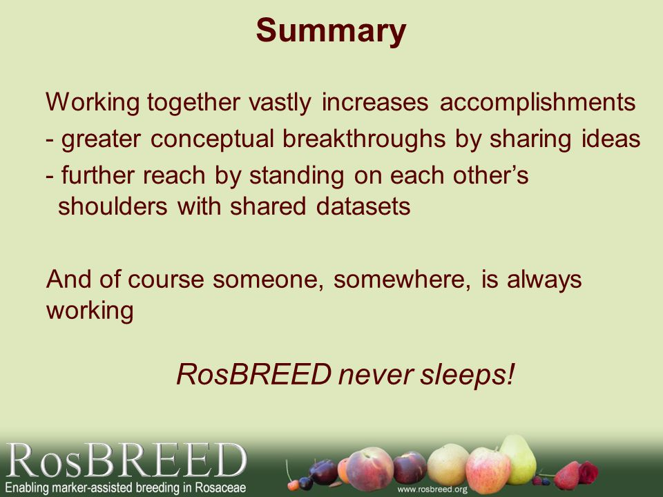 Summary Working together vastly increases accomplishments - greater conceptual breakthroughs by sharing ideas - further reach by standing on each others shoulders with shared datasets And of course someone, somewhere, is always working RosBREED never sleeps!