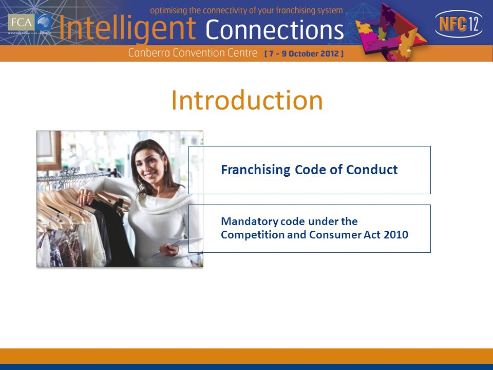 Introduction Mandatory code under the Competition and Consumer Act 2010 Franchising Code of Conduct