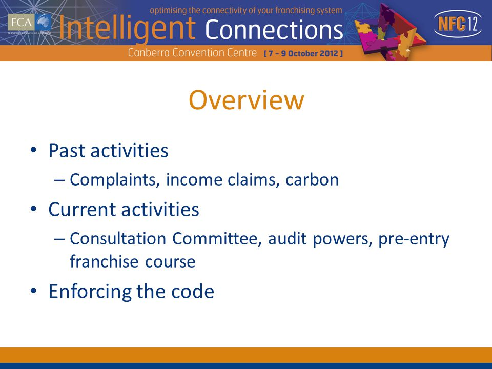 Overview Past activities – Complaints, income claims, carbon Current activities – Consultation Committee, audit powers, pre-entry franchise course Enforcing the code