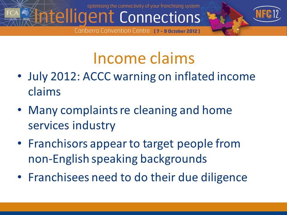 Income claims July 2012: ACCC warning on inflated income claims Many complaints re cleaning and home services industry Franchisors appear to target people from non-English speaking backgrounds Franchisees need to do their due diligence