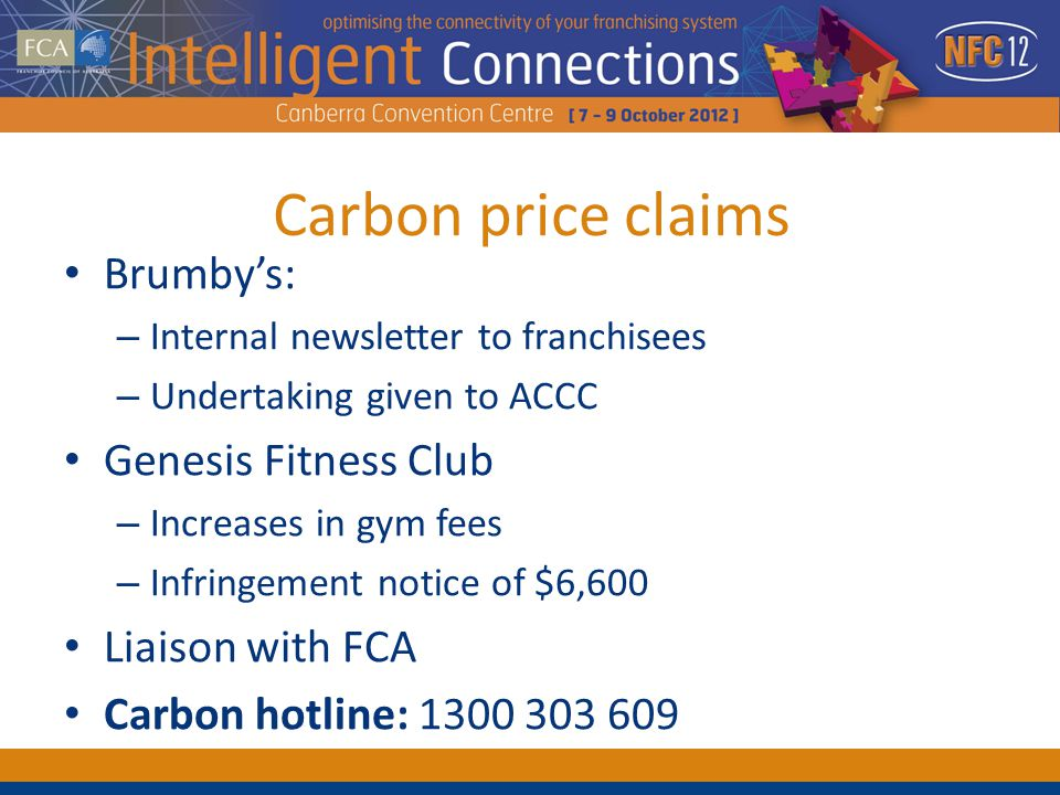Carbon price claims Brumbys: – Internal newsletter to franchisees – Undertaking given to ACCC Genesis Fitness Club – Increases in gym fees – Infringement notice of $6,600 Liaison with FCA Carbon hotline: 1300 303 609